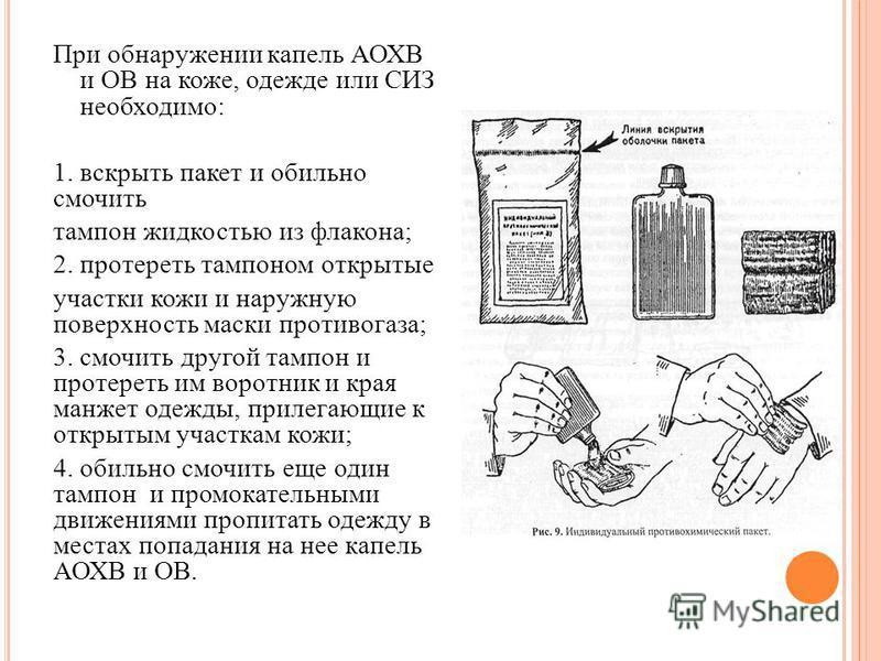 При обнаружении капель АОХВ и ОВ на коже, одежде или СИЗ необходимо: 1. вскрыть пакет и обильно смочить тампон жидкостью из флакона; 2. протереть тампоном открытые участки кожи и наружную поверхность маски противогаза; 3. смочить другой тампон и прот