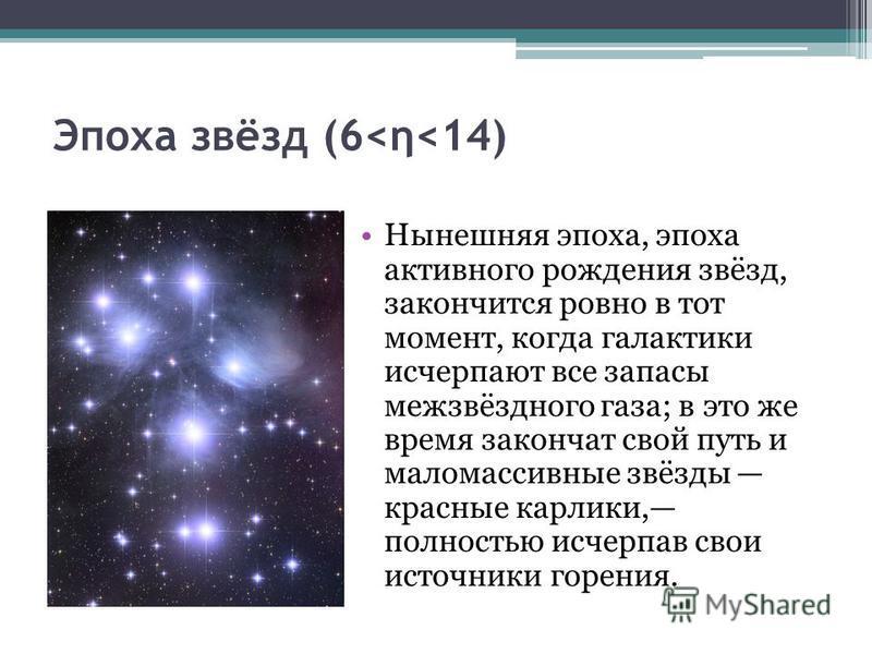 Эпоха звёзд (6<η<14) Нынешняя эпоха, эпоха активного рождения звёзд, закончится ровно в тот момент, когда галактики исчерпают все запасы межзвёздного газа; в это же время закончат свой путь и мало массивные звёзды красные карлики, полностью исчерпав