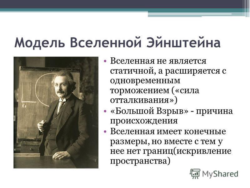 Модель Вселенной Эйнштейна Вселенная не является статичной, а расширяется с одновременным торможением («сила отталкивания») «Большой Взрыв» - причина происхождения Вселенная имеет конечные размеры, но вместе с тем у нее нет границ(искривление простра