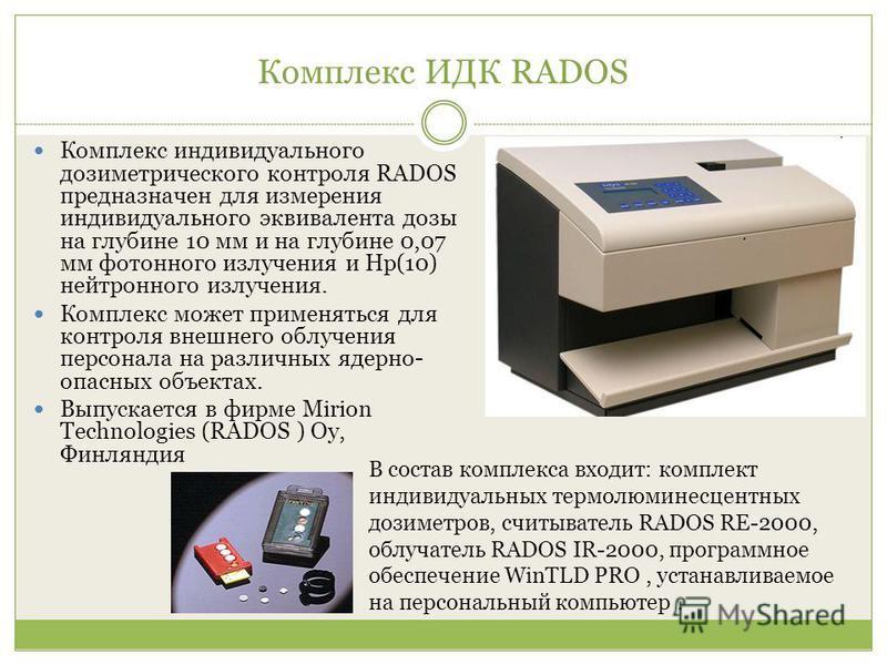Комплекс ИДК RADOS Комплекс индивидуального дозиметрического контроля RADOS предназначен для измерения индивидуального эквивалента дозы на глубине 10 мм и на глубине 0,07 мм фотонного излучения и Нр(10) нейтронного излучения. Комплекс может применять