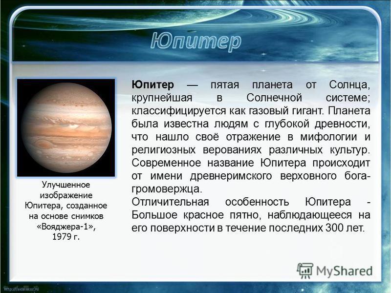 Улучшенное изображение Юпитера, созданное на основе снимков «Вояджера-1», 1979 г. Юпитер пятая планета от Солнца, крупнейшая в Солнечной системе; классифицируется как газовый гигант. Планета была известна людям с глубокой древности, что нашло своё от