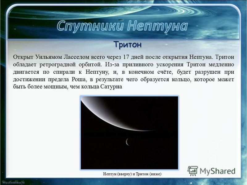 Нептун (вверху) и Тритон (ниже) Тритон Открыт Уильямом Ласселом всего через 17 дней после открытия Нептуна. Тритон обладает ретроградной орбитой. Из-за приливного ускорения Тритон медленно двигается по спирали к Нептуну, и, в конечном счёте, будет ра