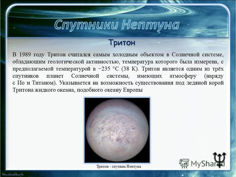 Тритон - спутник Нептуна Тритон В 1989 году Тритон считался самым холодным объектом в Солнечной системе, обладающим геологической активностью, температура которого была измерена, с предполагаемой температурой в 235 °C (38 К). Тритон является одним из
