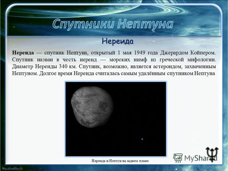 Нереида и Нептун на заднем плане Нереида Нереида спутник Нептуна, открытый 1 мая 1949 года Джерардом Койпером. Спутник назван в честь нереид морских нимф из греческой мифологии. Диаметр Нереиды 340 км. Спутник, возможно, является астероидом, захвачен