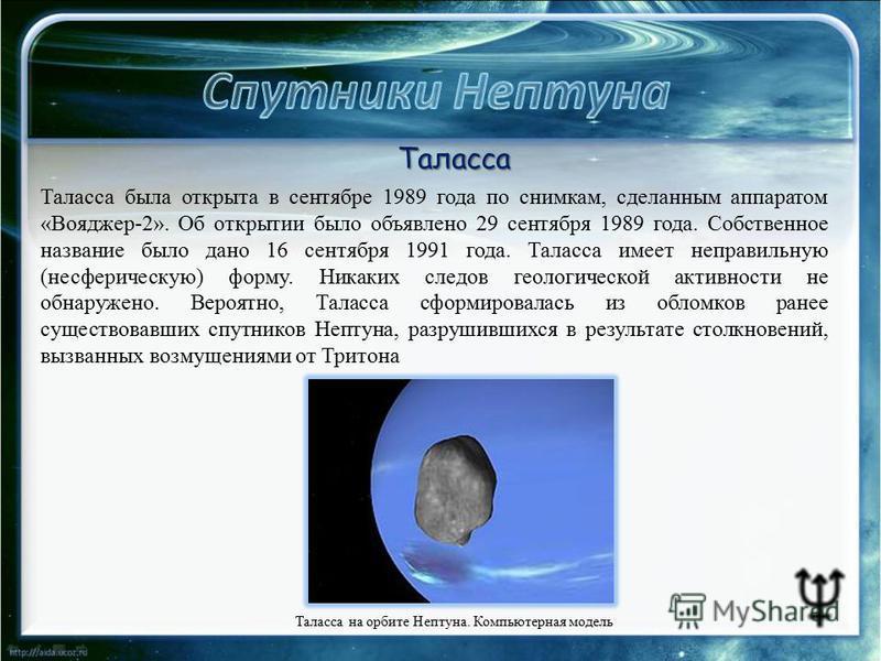 Таласса на орбите Нептуна. Компьютерная модель Таласса Таласса была открыта в сентябре 1989 года по снимкам, сделанным аппаратом «Вояджер-2». Об открытии было объявлено 29 сентября 1989 года. Собственное название было дано 16 сентября 1991 года. Тала