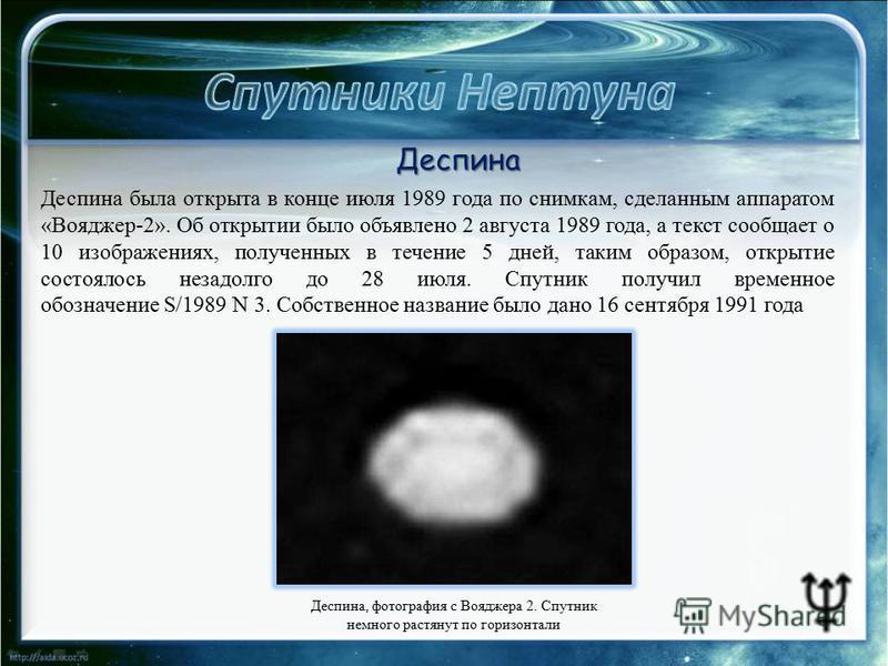 Деспина, фотография с Вояджера 2. Спутник немного растянут по горизонтали Деспина Деспина была открыта в конце июля 1989 года по снимкам, сделанным аппаратом «Вояджер-2». Об открытии было объявлено 2 августа 1989 года, а текст сообщает о 10 изображен