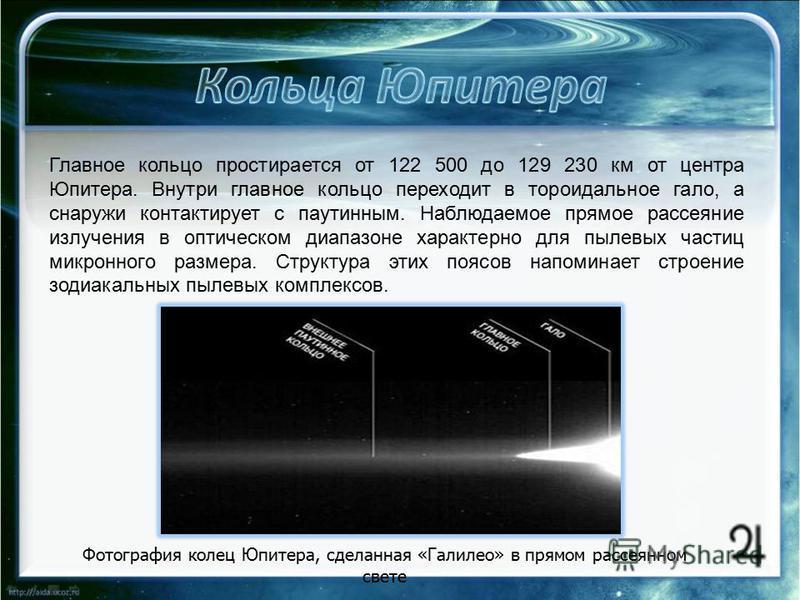 Главное кольцо простирается от 122 500 до 129 230 км от центра Юпитера. Внутри главное кольцо переходит в тороидальное гало, а снаружи контактирует с паутинным. Наблюдаемое прямое рассеяние излучения в оптическом диапазоне характерно для пылевых част