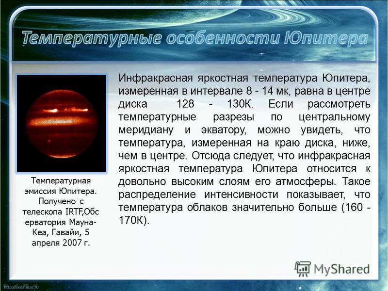 Инфракрасная яркостная температура Юпитера, измеренная в интервале 8 - 14 мк, равна в центре диска 128 - 130К. Если рассмотреть температурные разрезы по центральному меридиану и экватору, можно увидеть, что температура, измеренная на краю диска, ниже