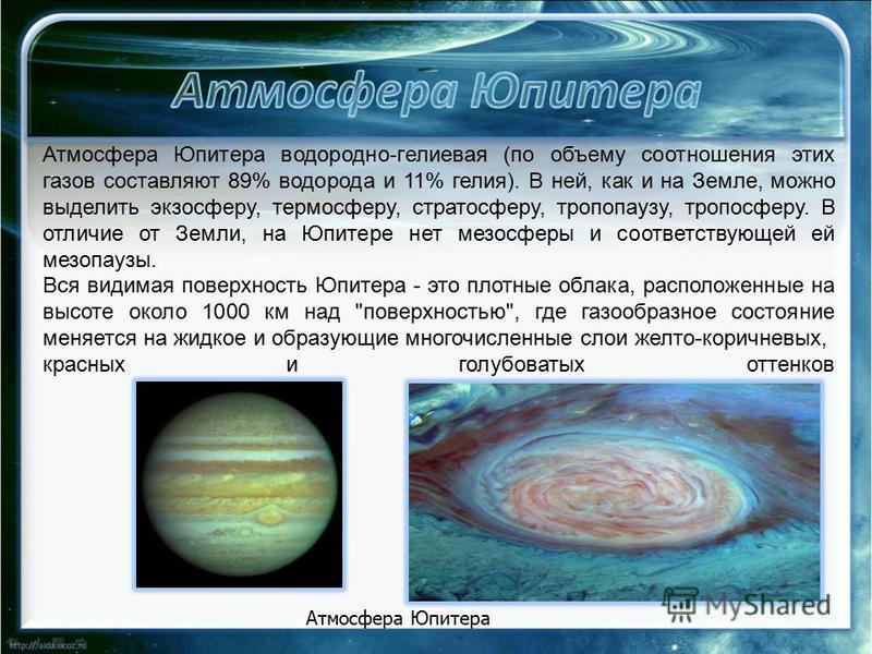 Атмосфера Юпитера водородно-гелиевая (по объему соотношения этих газов составляют 89% водорода и 11% гелия). В ней, как и на Земле, можно выделить экзосферу, термосферу, стратосферу, тропопаузу, тропосферу. В отличие от Земли, на Юпитере нет мезосфер