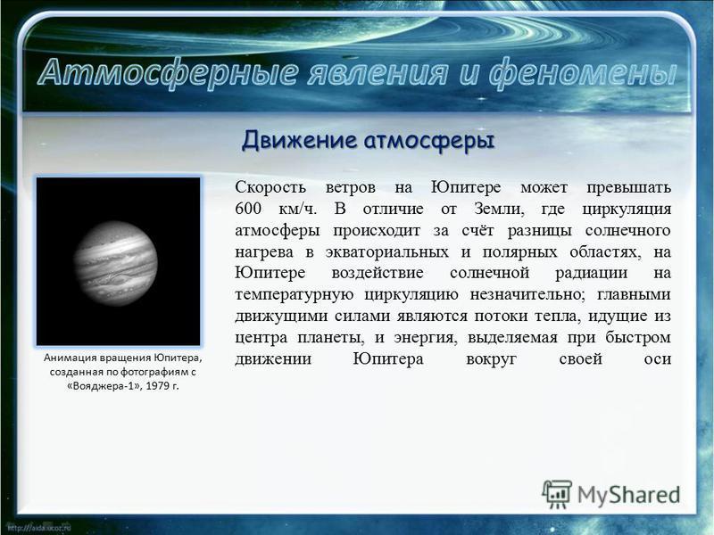 Скорость ветров на Юпитере может превышать 600 км/ч. В отличие от Земли, где циркуляция атмосферы происходит за счёт разницы солнечного нагрева в экваториальных и полярных областях, на Юпитере воздействие солнечной радиации на температурную циркуляци