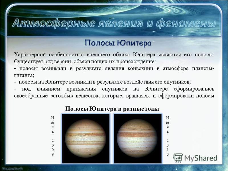 Характерной особенностью внешнего облика Юпитера являются его полосы. Существует ряд версий, объясняющих их происхождение: - полосы возникали в результате явления конвекции в атмосфере планеты- гиганта; - полосы на Юпитере возникли в результате возде