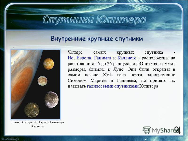 . Четыре самых крупных спутника - Ио, Европа, Ганимед и Каллисто - расположены на расстоянии от 6 до 26 радиусов от Юпитера и имеют размеры, близкие к Луне. Они были открыты в самом начале XVII века почти одновременно Симоном Марием и Галилеем, но пр