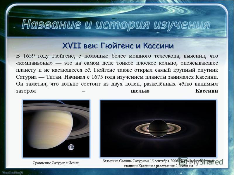 XVII век: Гюйгенс и Кассини В 1659 году Гюйгенс, с помощью более мощного телескопа, выяснил, что «компаньоны» это на самом деле тонкое плоское кольцо, опоясывающее планету и не касающееся её. Гюйгенс также открыл самый крупный спутник Сатурна Титан.