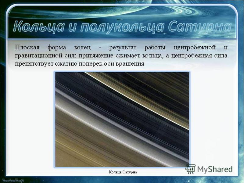 Плоская форма колец - результат работы центробежной и гравитационной сил: притяжение сжимает кольца, а центробежная сила препятствует сжатию поперек оси вращения Кольца Сатурна