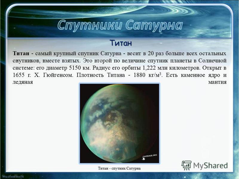 . Титан - самый крупный спутник Сатурна - весит в 20 раз больше всех остальных спутников, вместе взятых. Это второй по величине спутник планеты в Солнечной системе: его диаметр 5150 км. Радиус его орбиты 1,222 млн километров. Открыт в 1655 г. Х. Гюйг