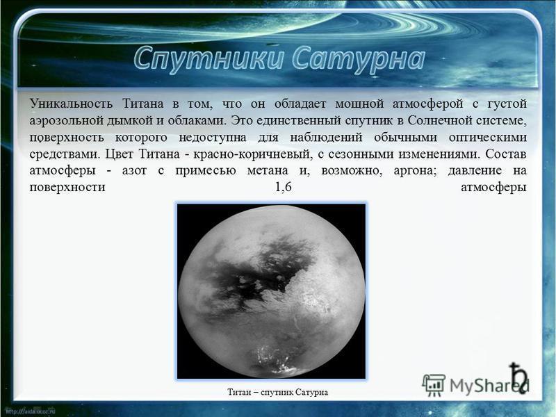 . Уникальность Титана в том, что он обладает мощной атмосферой с густой аэрозольной дымкой и облаками. Это единственный спутник в Солнечной системе, поверхность которого недоступна для наблюдений обычными оптическими средствами. Цвет Титана - красно-