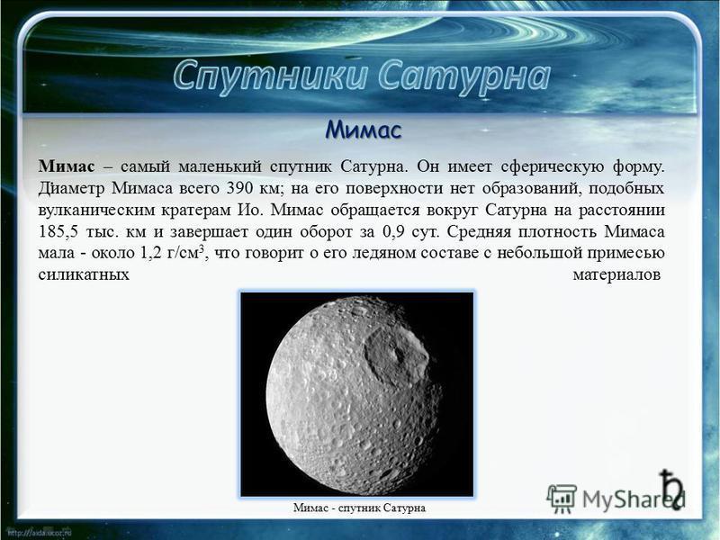 . Мимас – самый маленький спутник Сатурна. Он имеет сферическую форму. Диаметр Мимаса всего 390 км; на его поверхности нет образований, подобных вулканическим кратерам Ио. Мимас обращается вокруг Сатурна на расстоянии 185,5 тыс. км и завершает один о