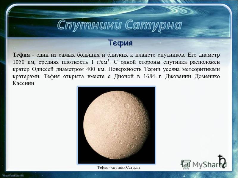 . Тефия - один из самых больших и близких к планете спутников. Его диаметр 1050 км, средняя плотность 1 г/см 3. С одной стороны спутника расположен кратер Одиссей диаметром 400 км. Поверхность Тефии усеяна метеоритными кратерами. Тефия открыта вместе