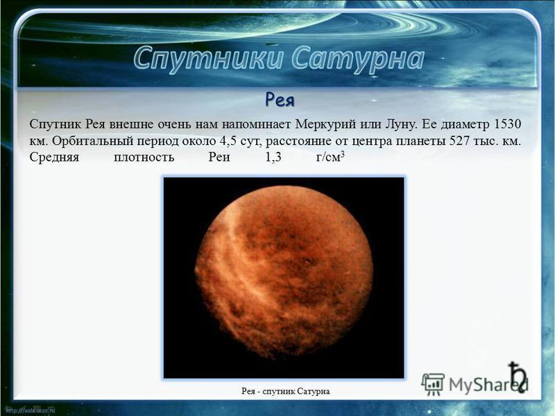 . Спутник Рея внешне очень нам напоминает Меркурий или Луну. Ее диаметр 1530 км. Орбитальный период около 4,5 сут, расстояние от центра планеты 527 тыс. км. Средняя плотность Реи 1,3 г/см 3 Рея - спутник Сатурна Рея