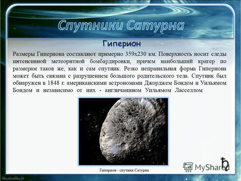 . Размеры Гипериона составляют примерно 359 х 230 км. Поверхность носит следы интенсивной метеоритной бомбардировки, причем наибольший кратер по размерам таков же, как и сам спутник. Резко неправильная форма Гипериона может быть связана с разрушением