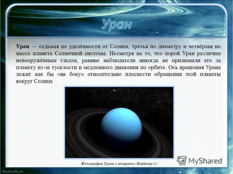 Фотография Урана с аппарата «Вояджер-2» Уран седьмая по удалённости от Солнца, третья по диаметру и четвёртая по массе планета Солнечной системы. Несмотря на то, что порой Уран различим невооружённым глазом, ранние наблюдатели никогда не признавали е