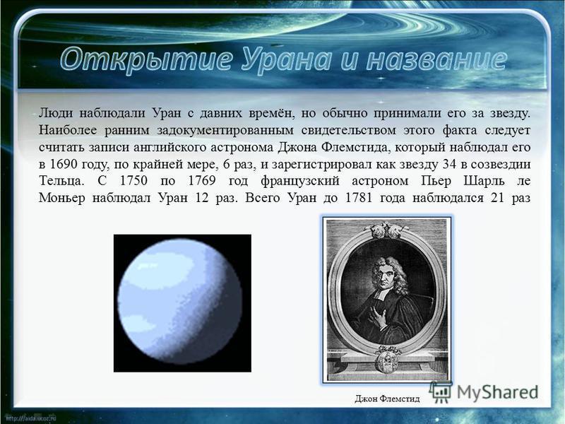 Люди наблюдали Уран с давних времён, но обычно принимали его за звезду. Наиболее ранним задокументированным свидетельством этого факта следует считать записи английского астронома Джона Флемстида, который наблюдал его в 1690 году, по крайней мере, 6