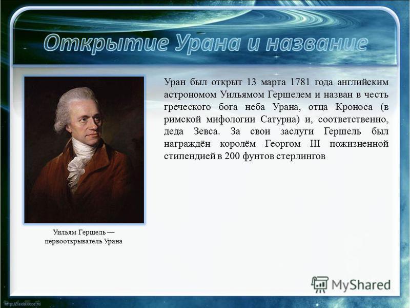 Уран был открыт 13 марта 1781 года английским астрономом Уильямом Гершелем и назван в честь греческого бога неба Урана, отца Кроноса (в римской мифологии Сатурна) и, соответственно, деда Зевса. За свои заслуги Гершель был награждён королём Георгом II
