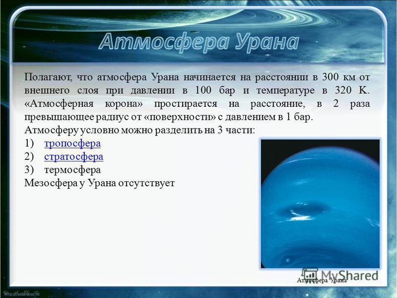 Полагают, что атмосфера Урана начинается на расстоянии в 300 км от внешнего слоя при давлении в 100 бар и температуре в 320 K. «Атмосферная корона» простирается на расстояние, в 2 раза превышающее радиус от «поверхности» с давлением в 1 бар. Атмосфер