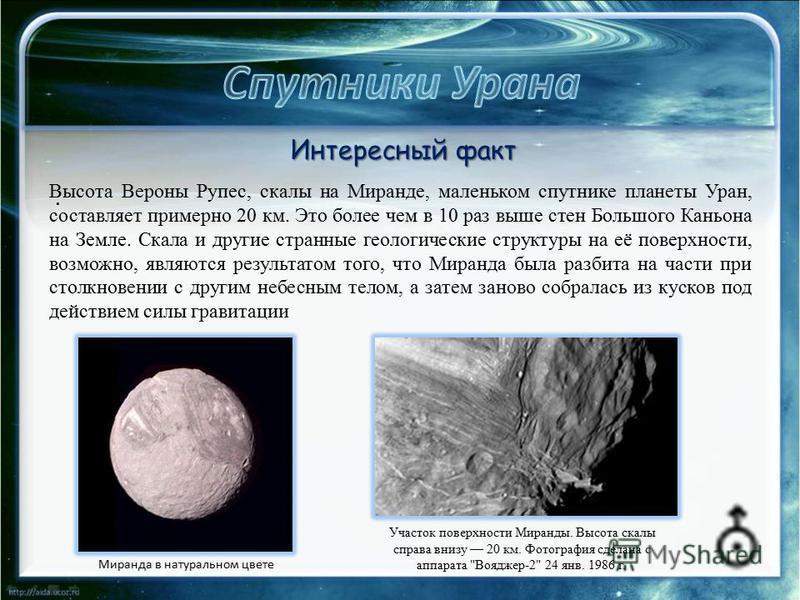 . Высота Вероны Рупес, скалы на Миранде, маленьком спутнике планеты Уран, составляет примерно 20 км. Это более чем в 10 раз выше стен Большого Каньона на Земле. Скала и другие странные геологические структуры на её поверхности, возможно, являются рез