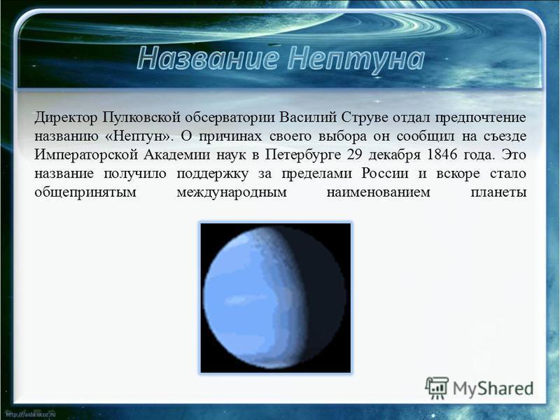 Директор Пулковской обсерватории Василий Струве отдал предпочтение названию «Нептун». О причинах своего выбора он сообщил на съезде Императорской Академии наук в Петербурге 29 декабря 1846 года. Это название получило поддержку за пределами России и в