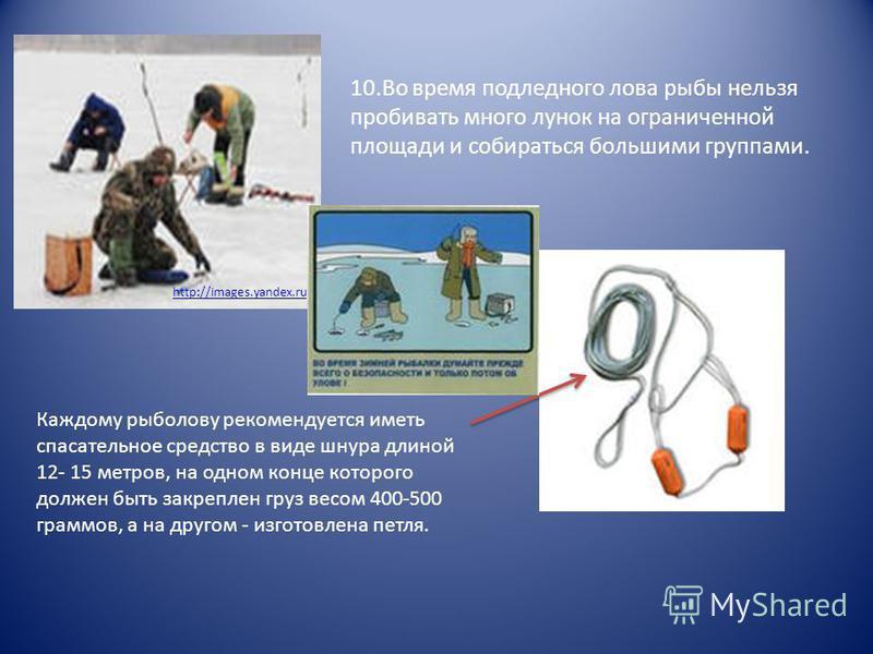 http://images.yandex.ru 10. Во время подледного лова рыбы нельзя пробивать много лунок на ограниченной площади и собираться большими группами. Каждому рыболову рекомендуется иметь спасательное средство в виде шнура длиной 12- 15 метров, на одном конц