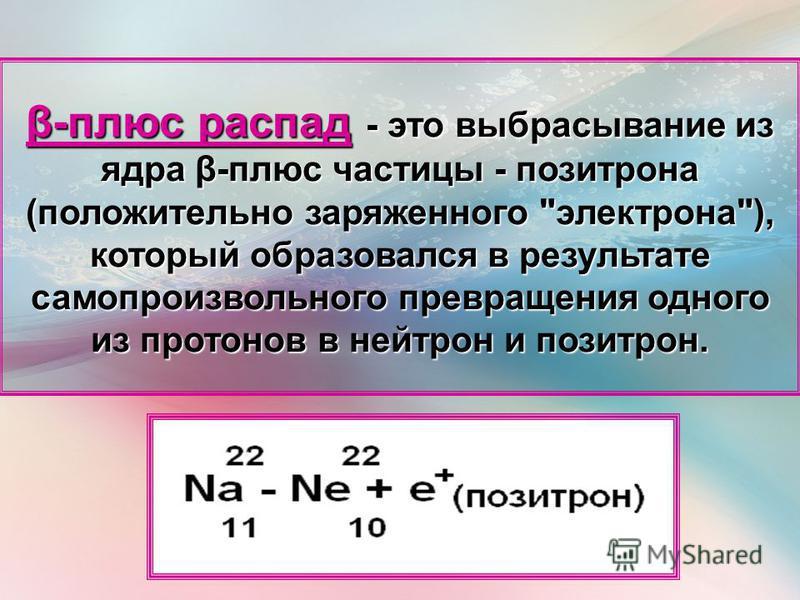 β-плюс распад - это выбрасывание из ядра β-плюс частицы - позитрона (положительно заряженного электрона), который образовался в результате самопроизвольного превращения одного из протонов в нейтрон и позитрон.