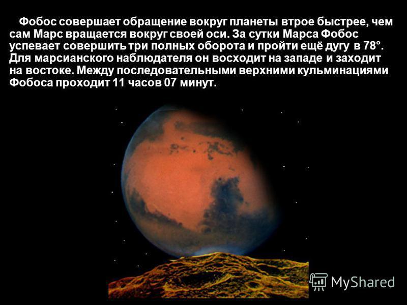 Фобос совершает обращение вокруг планеты втрое быстрее, чем сам Марс вращается вокруг своей оси. За сутки Марса Фобос успевает совершить три полных оборота и пройти ещё дугу в 78°. Для марсианского наблюдателя он восходит на западе и заходит на восто