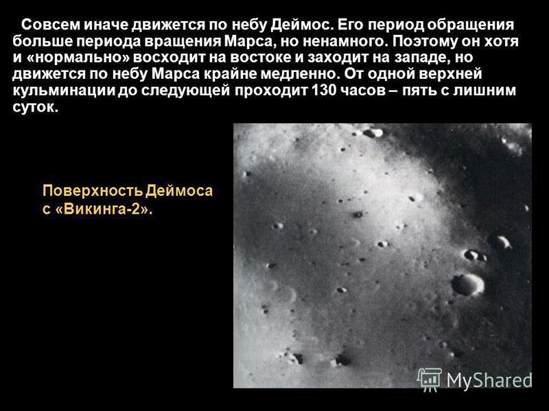 Совсем иначе движется по небу Деймос. Его период обращения больше периода вращения Марса, но ненамного. Поэтому он хотя и «нормально» восходит на востоке и заходит на западе, но движется по небу Марса крайне медленно. От одной верхней кульминации до