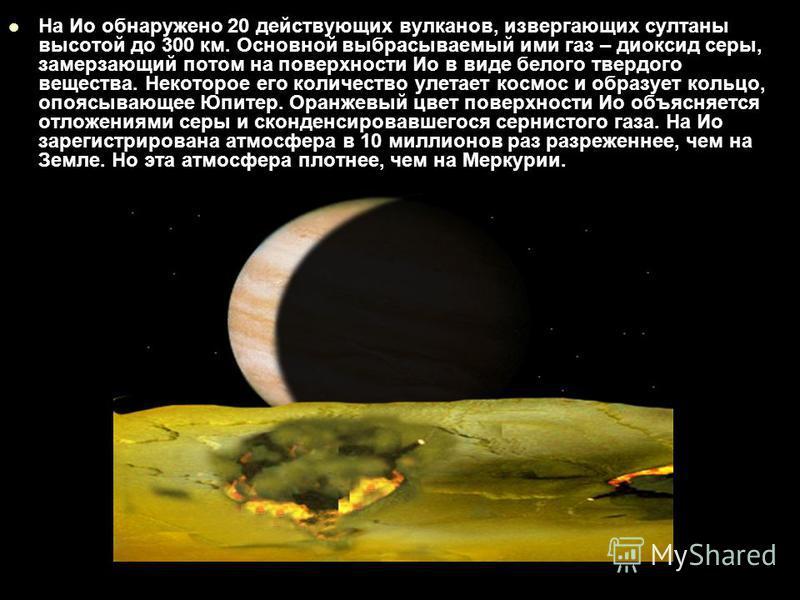 На Ио обнаружено 20 действующих вулканов, извергающих султаны высотой до 300 км. Основной выбрасываемый ими газ – диоксид серы, замерзающий потом на поверхности Ио в виде белого твердого вещества. Некоторое его количество улетает космос и образует ко