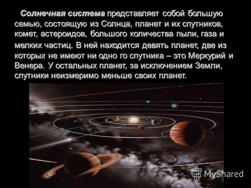 Солнечная система представляет собой большую семью, состоящую из Солнца, планет и их спутников, комет, астероидов, большого количества пыли, газа и мелких частиц. В ней находится девять планет, две из которых не имеют ни одно го спутника – это Меркур