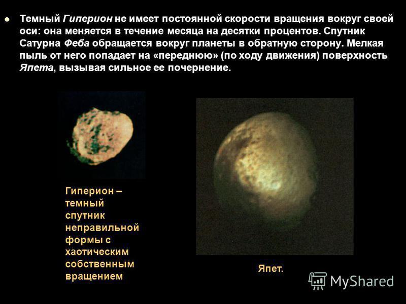 Темный Гиперион не имеет постоянной скорости вращения вокруг своей оси: она меняется в течение месяца на десятки процентов. Спутник Сатурна Феба обращается вокруг планеты в обратную сторону. Мелкая пыль от него попадает на «переднюю» (по ходу движени