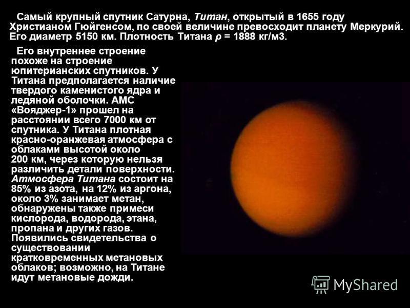Самый крупный спутник Сатурна, Титан, открытый в 1655 году Христианом Гюйгенсом, по своей величине превосходит планету Меркурий. Его диаметр 5150 км. Плотность Титана ρ = 1888 кг/м 3. Его внутреннее строение похоже на строение юпитерианских спутников