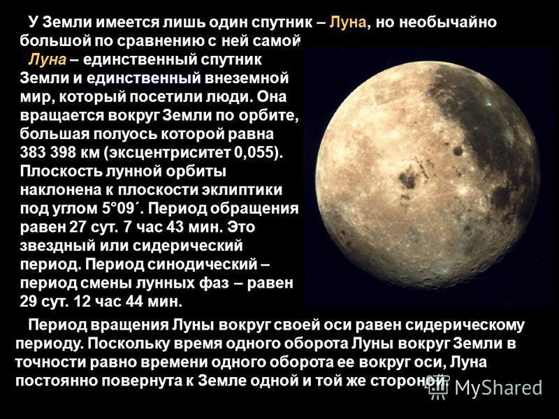 У Земли имеется лишь один спутник – Луна, но необычайно большой по сравнению с ней самой. Период вращения Луны вокруг своей оси равен сидерическому периоду. Поскольку время одного оборота Луны вокруг Земли в точности равно времени одного оборота ее в