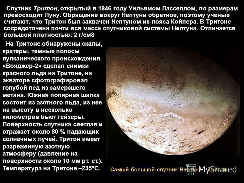 Спутник Тритон, открытый в 1846 году Уильямом Ласселлом, по размерам превосходит Луну. Обращение вокруг Нептуна обратное, поэтому ученые считают, что Тритон был захвачен Нептуном из пояса Койпера. В Тритоне сосредоточена почти вся масса спутниковой с