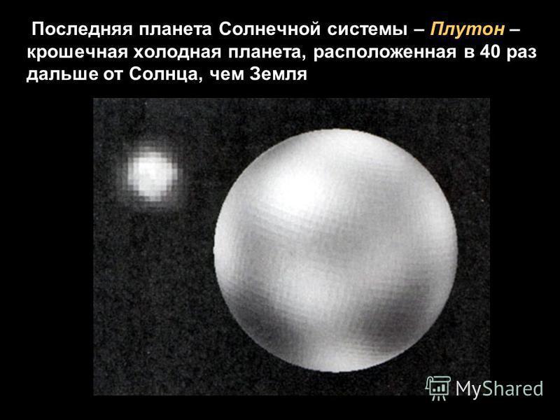 Последняя планета Солнечной системы – Плутон – крошечная холодная планета, расположенная в 40 раз дальше от Солнца, чем Земля