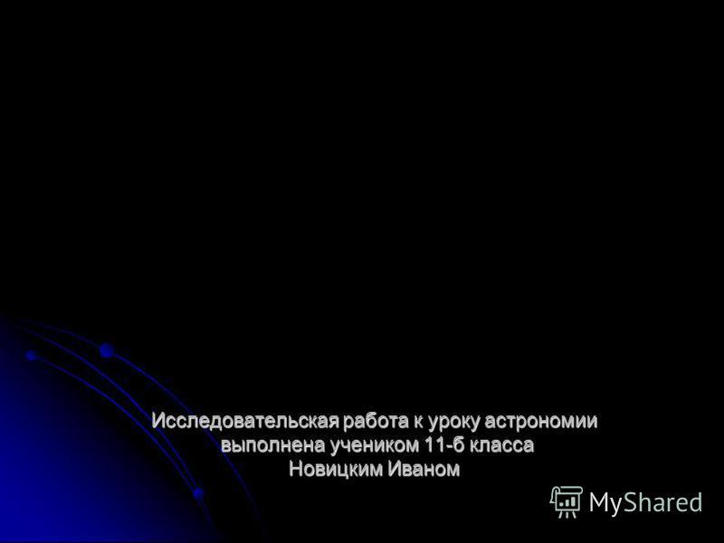 Исследовательская работа к уроку астрономии выполнена учеником 11-б класса Новицким Иваном