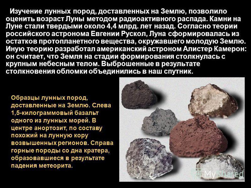 Изучение лунных пород, доставленных на Землю, позволило оценить возраст Луны методом радиоактивного распада. Камни на Луне стали твердыми около 4,4 млрд. лет назад. Согласно теории российского астронома Евгении Рускол, Луна сформировалась из остатков