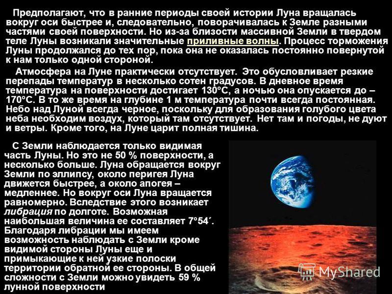 Предполагают, что в ранние периоды своей истории Луна вращалась вокруг оси быстрее и, следовательно, поворачивалась к Земле разными частями своей поверхности. Но из-за близости массивной Земли в твердом теле Луны возникали значительные приливные волн