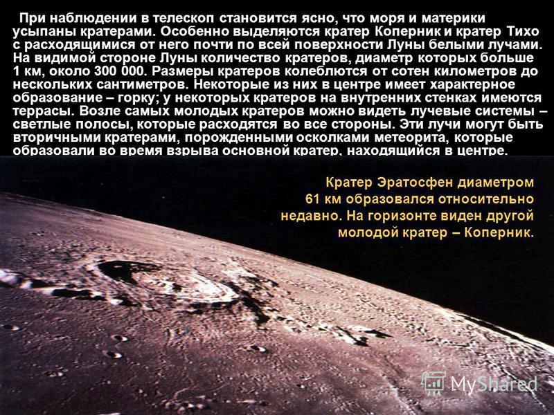 При наблюдении в телескоп становится ясно, что моря и материки усыпаны кратерами. Особенно выделяются кратер Коперник и кратер Тихо с расходящимися от него почти по всей поверхности Луны белыми лучами. На видимой стороне Луны количество кратеров, диа