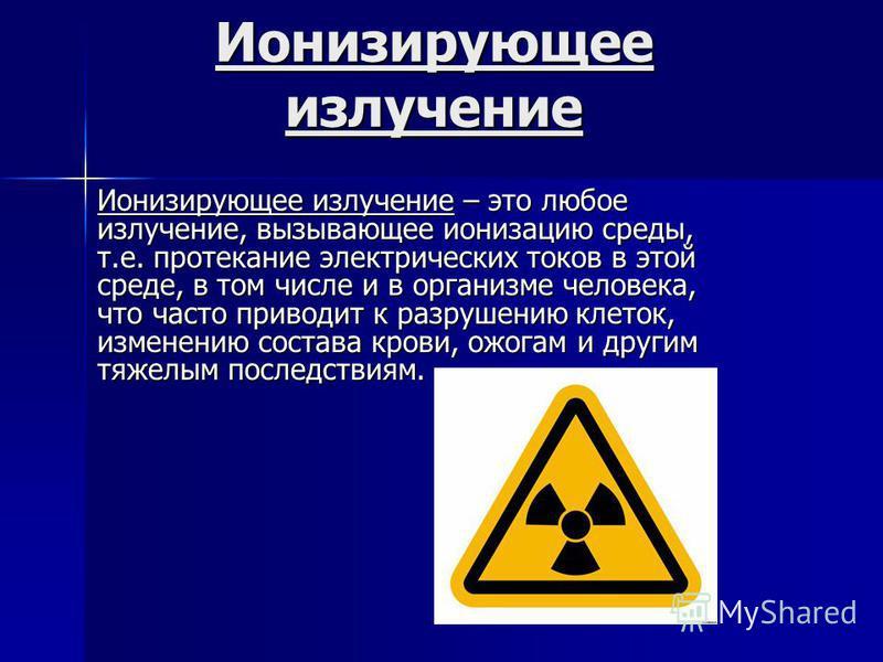 Ионизирующее излучение Ионизирующее излучение – это любое излучение, вызывающее ионизацию среды, т.е. протекание электрических токов в этой среде, в том числе и в организме человека, что часто приводит к разрушению клеток, изменению состава крови, ож