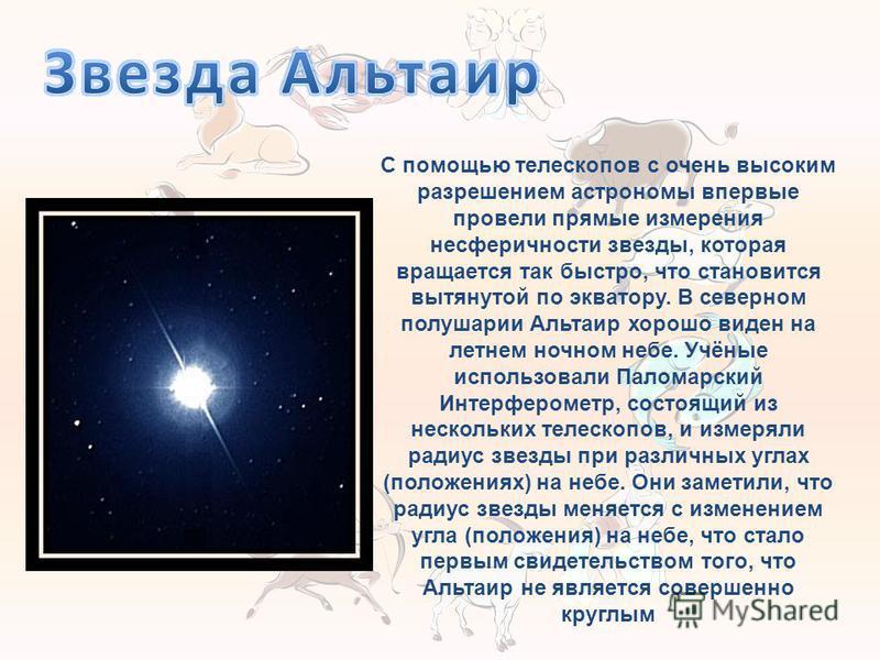 С помощью телескопов с очень высоким разрешением астрономы впервые провели прямые измерения не сферичности звезды, которая вращается так быстро, что становится вытянутой по экватору. В северном полушарии Альтаир хорошо виден на летнем ночном небе. Уч