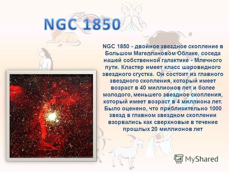 NGC 1850 - двойное звездное скопление в Большом Магеллановом Облаке, соседа нашей собственной галактике - Млечного пути. Кластер имеет класс шаровидного звездного сгустка. Он состоит из главного звездного скопления, который имеет возраст в 40 миллион