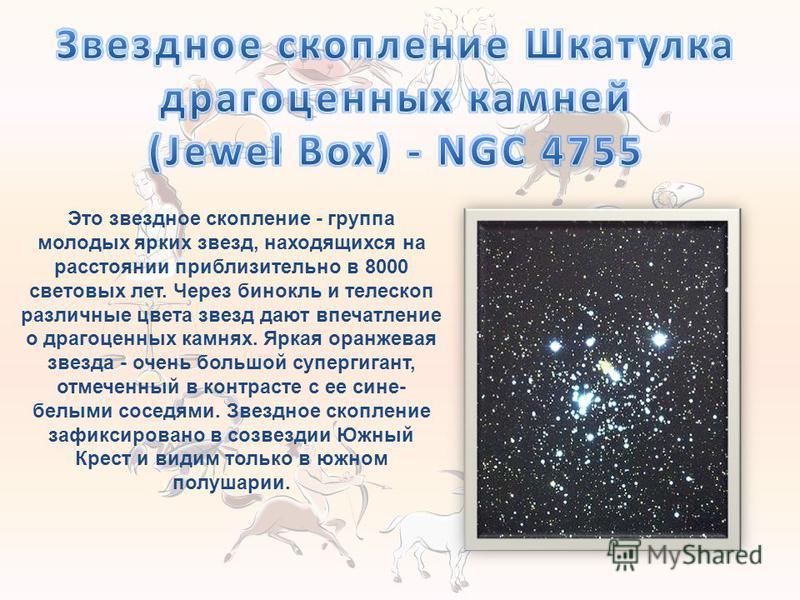 Это звездное скопление - группа молодых ярких звезд, находящихся на расстоянии приблизительно в 8000 световых лет. Через бинокль и телескоп различные цвета звезд дают впечатление о драгоценных камнях. Яркая оранжевая звезда - очень большой супергиган