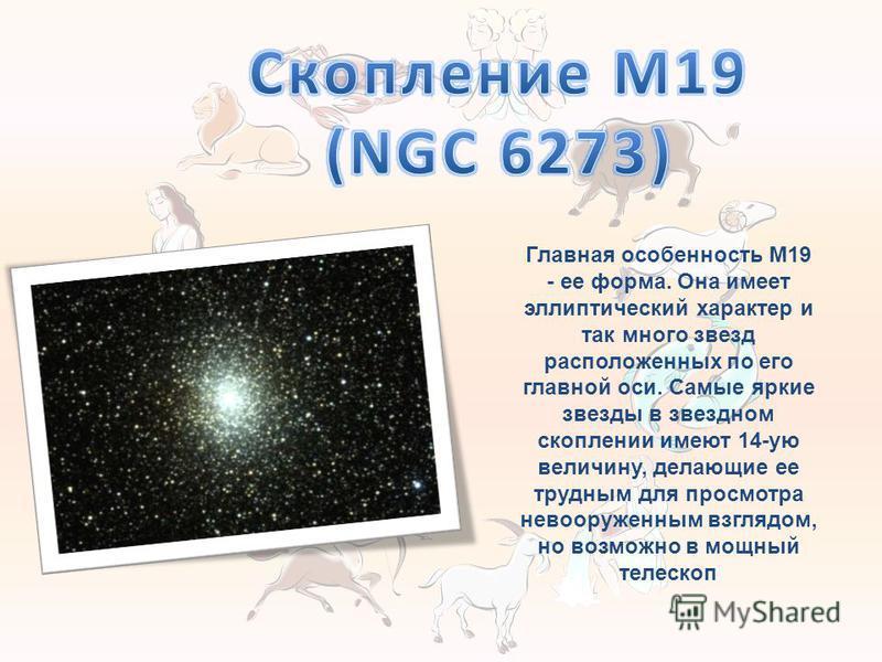 Главная особенность M19 - ее форма. Она имеет эллиптический характер и так много звезд расположенных по его главной оси. Самые яркие звезды в звездном скоплении имеют 14-ую величину, делающие ее трудным для просмотра невооруженным взглядом, но возмож